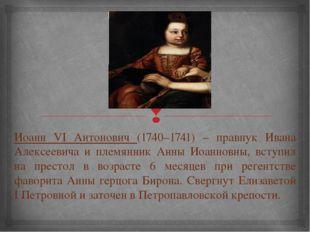 Иоанн VI Антонович (1740–1741) – правнук Ивана Алексеевича и племянник Анны И
