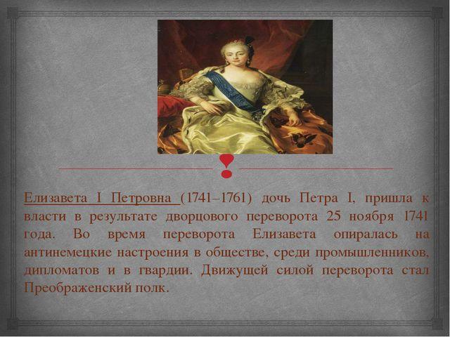 Елизавета I Петровна (1741–1761) дочь Петра I, пришла к власти в результате д...
