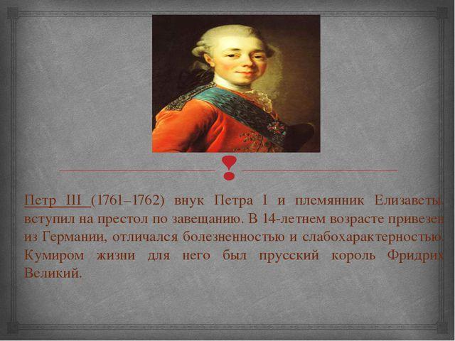 Петр III (1761–1762) внук Петра I и племянник Елизаветы, вступил на престол п...