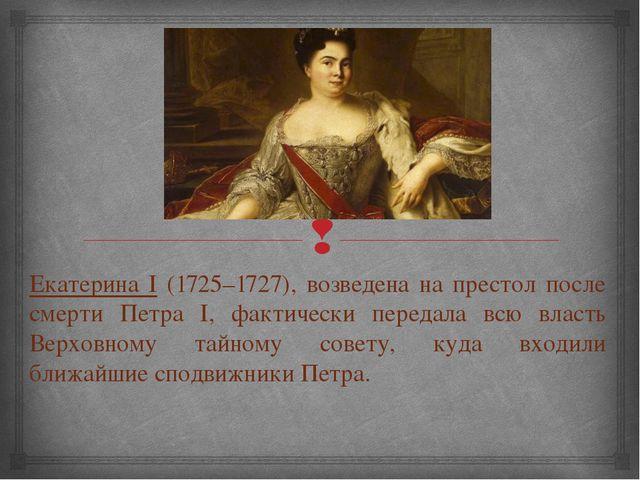 Екатерина I (1725–1727), возведена на престол после смерти Петра I, фактическ...