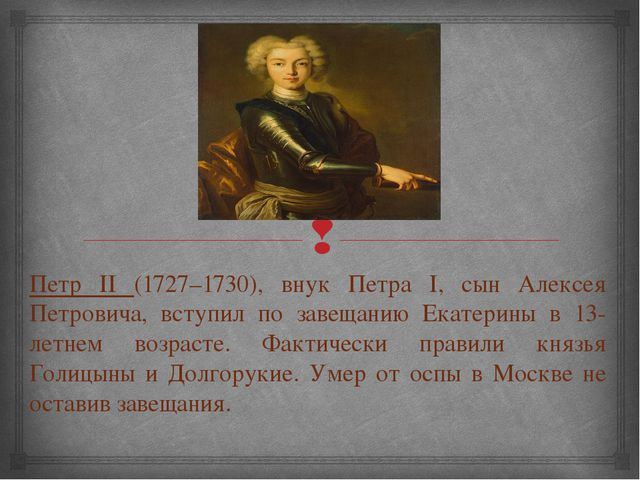Петр II (1727–1730), внук Петра I, сын Алексея Петровича, вступил по завещани...