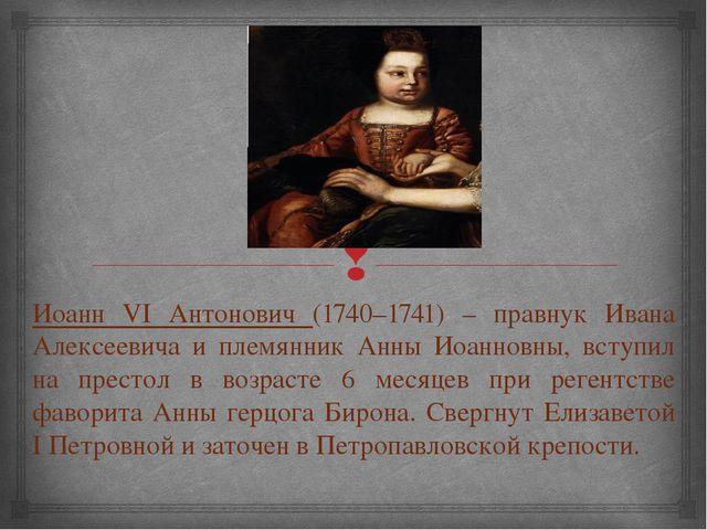 Иоанн VI Антонович (1740–1741) – правнук Ивана Алексеевича и племянник Анны И...