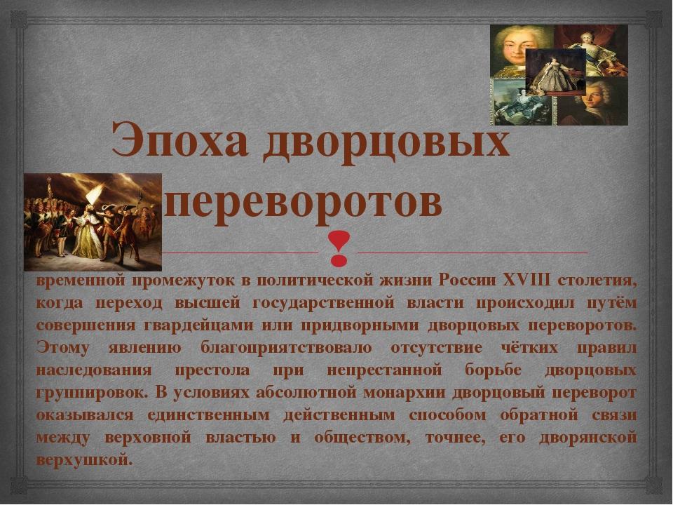 Эпоха дворцовых переворотов временной промежуток в политической жизни России...