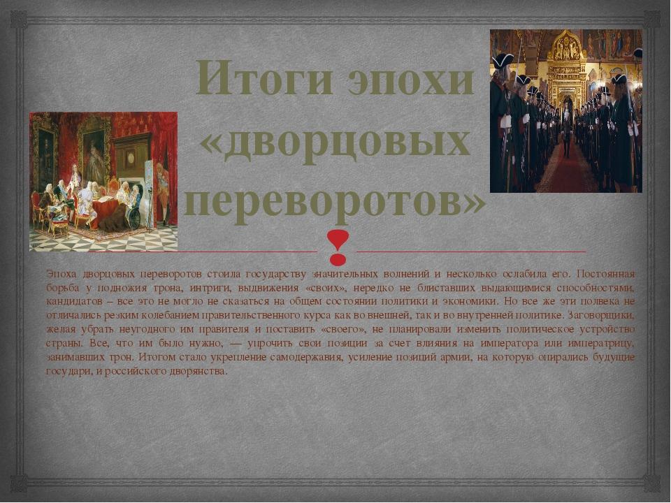 Итоги эпохи «дворцовых переворотов» Эпоха дворцовых переворотов стоила госуда...