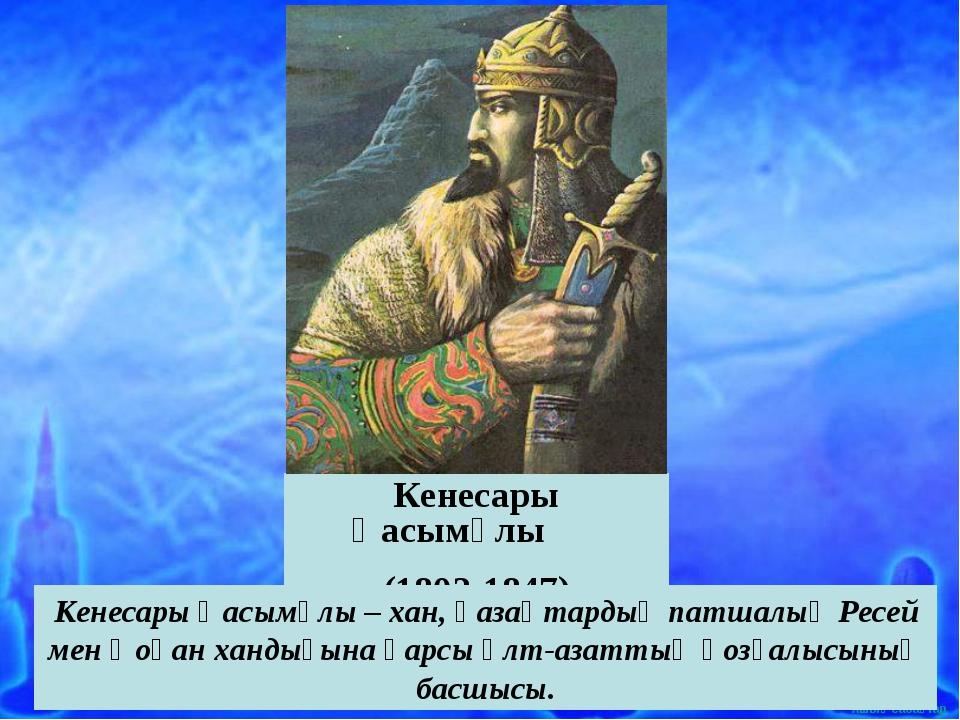 Кенесары Қасымұлы (1802-1847) Кенесары Қасымұлы – хан, қазақтардың патшалық Р...
