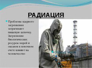 РАДИАЦИЯ Проблемы ядерного загрязнения затрагивают пищевую цепочку. Загрязнен