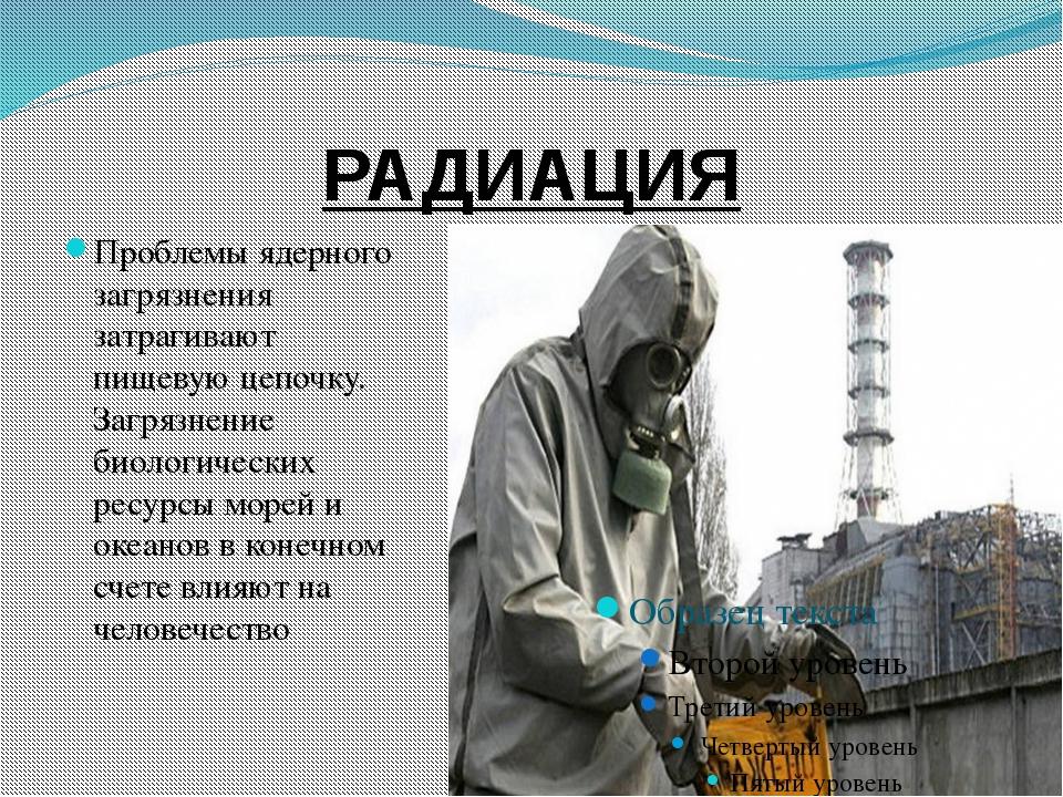 РАДИАЦИЯ Проблемы ядерного загрязнения затрагивают пищевую цепочку. Загрязнен...