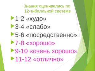 Знания оценивались по 12-тибалльной системе 1-2 «худо» 3-4 «слабо» 5-6 «посре