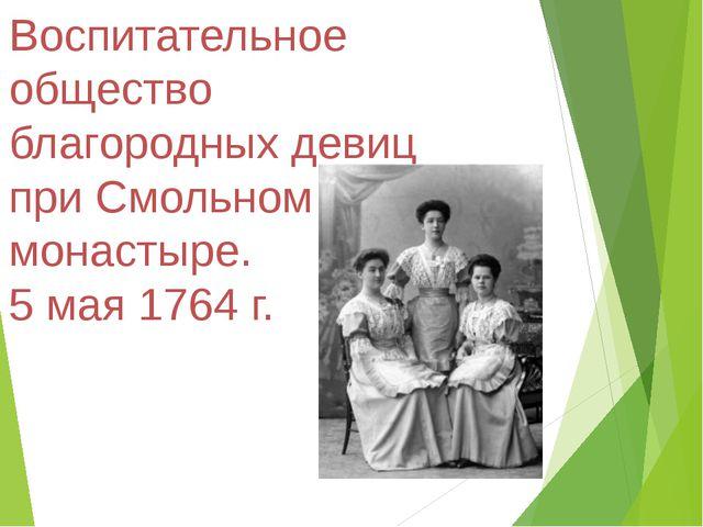 Воспитательное общество благородных девиц при Смольном монастыре. 5 мая 1764 г.