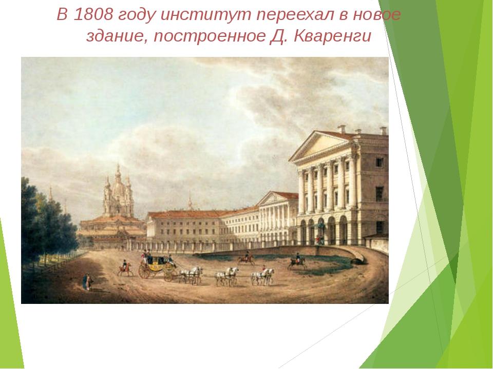 В 1808 году институт переехал в новое здание, построенное Д. Кваренги
