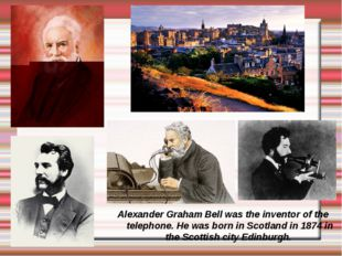 Alexander Graham Bell was the inventor of the telephone. He was born in Scotl