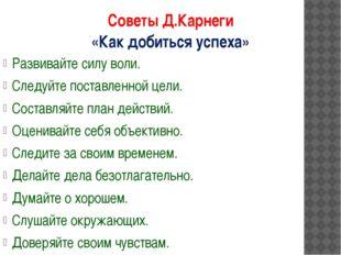 Советы Д.Карнеги «Как добиться успеха» Развивайте силу воли. Следуйте поставл