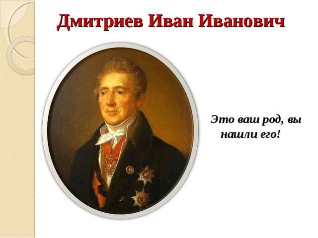 Дмитриев Иван Иванович Это ваш род, вы нашли его!