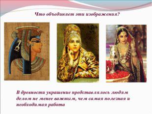 Что объединяет эти изображения? В древности украшение представлялось людям де