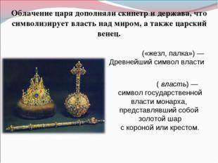 Облачение царя дополняли скипетр и держава, что символизирует власть над миро