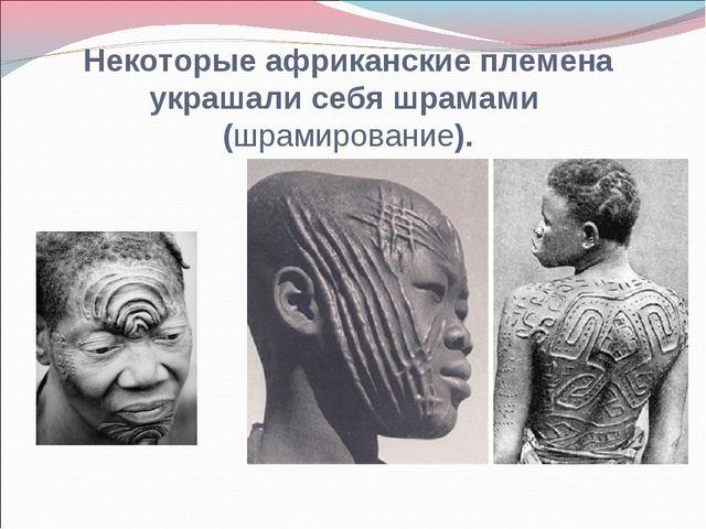 Некоторые африканские племена украшали себя шрамами (шрамирование).