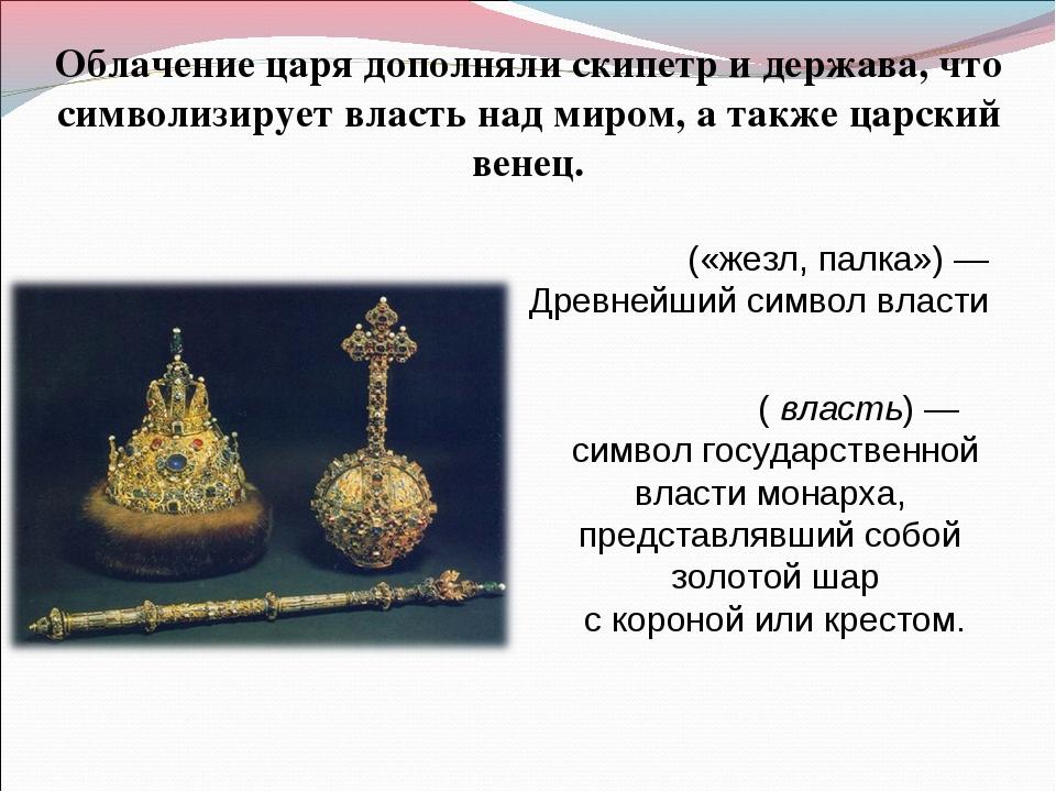 Облачение царя дополняли скипетр и держава, что символизирует власть над миро...