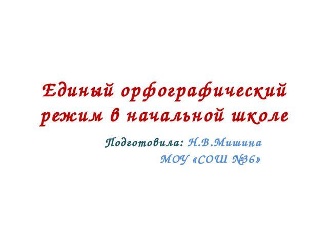 Единый орфографический режим в начальной школе Подготовила: Н.В.Мишина МОУ «С...