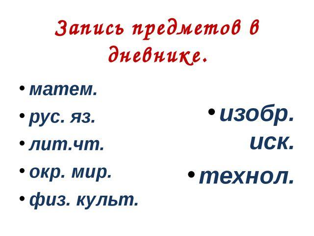 Запись предметов в дневнике. матем. рус. яз. лит.чт. окр. мир. физ. культ. из...