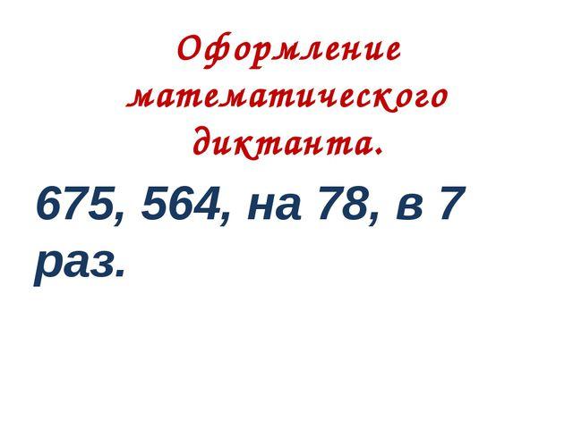 Оформление математического диктанта. 675, 564, на 78, в 7 раз.