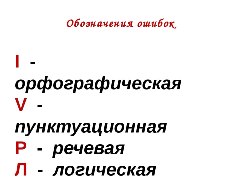Обозначения ошибок I - орфографическая V - пунктуационная Р - речевая Л - лог...