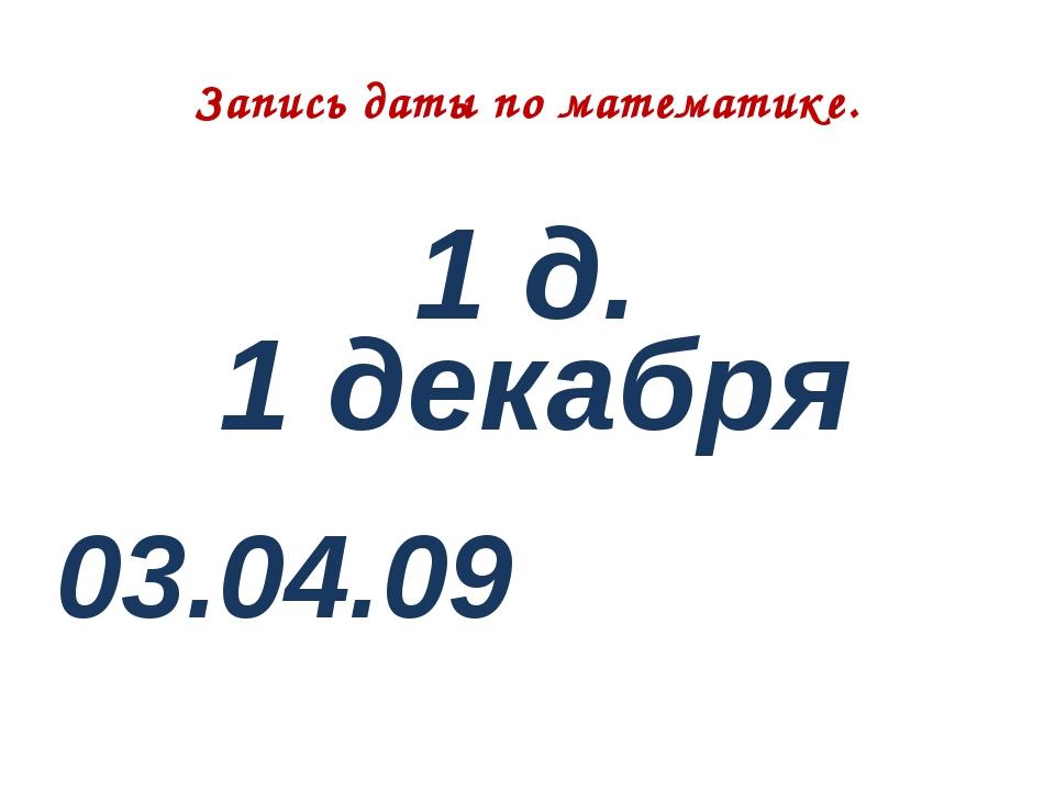 Запись даты по математике. 1 д. 1 декабря 03.04.09