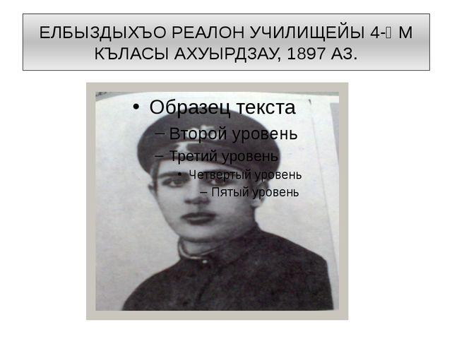 ЕЛБЫЗДЫХЪО РЕАЛОН УЧИЛИЩЕЙЫ 4-ᴁМ КЪЛАСЫ АХУЫРДЗАУ, 1897 АЗ.