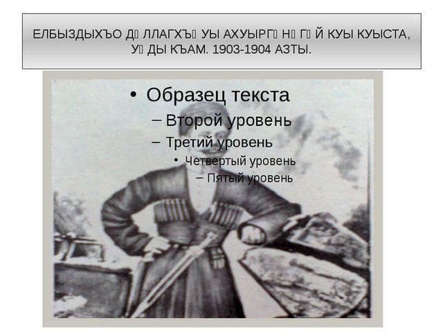 ЕЛБЫЗДЫХЪО ДᴁЛЛАГХЪᴁУЫ АХУЫРГᴁНᴁГᴁЙ КУЫ КУЫСТА, УᴁДЫ КЪАМ. 1903-1904 АЗТЫ.
