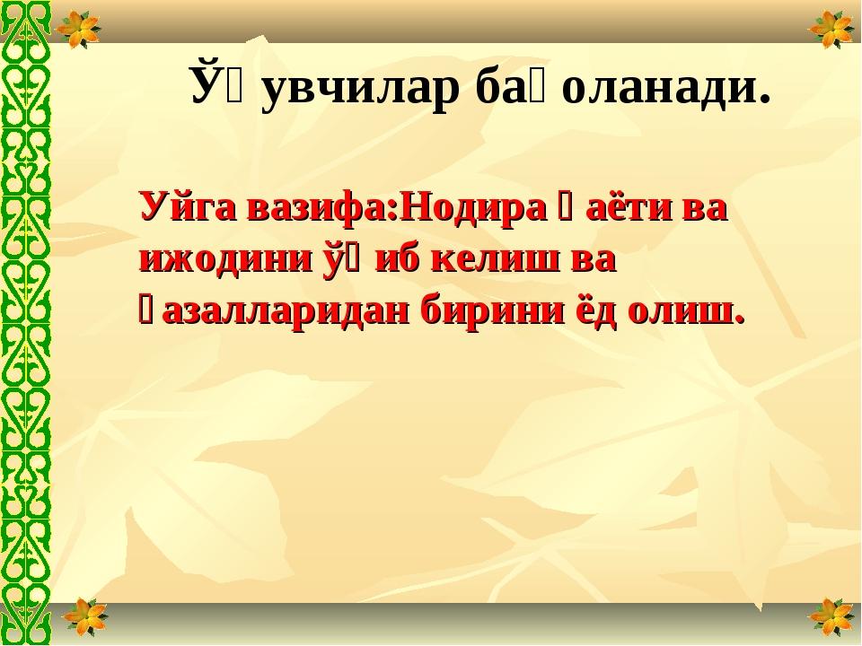 Ўқувчилар баҳоланади. Уйга вазифа:Нодира ҳаёти ва ижодини ўқиб келиш ва ғазал...