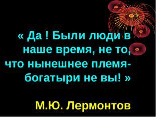 « Да ! Были люди в наше время, не то, что нынешнее племя- богатыри не вы! » М