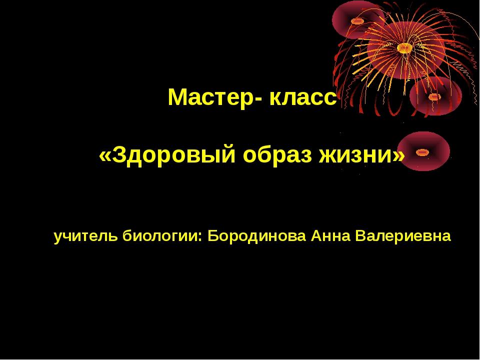 Мастер- класс «Здоровый образ жизни» учитель биологии: Бородинова Анна Валери...