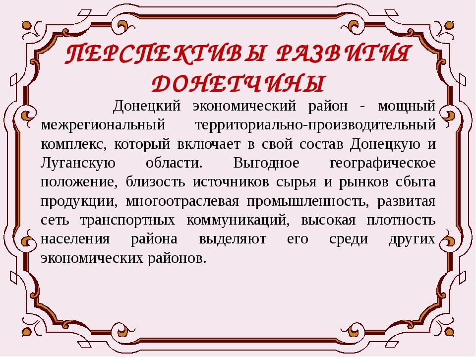 ПЕРСПЕКТИВЫ РАЗВИТИЯ ДОНЕТЧИНЫ Донецкий экономический район - мощный межрегио...