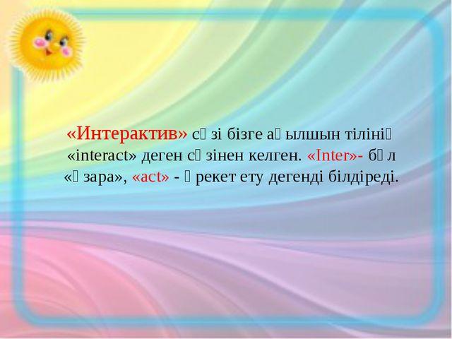 «Интерактив» сөзі бізге ағылшын тілінің «interact» деген сөзінен келген. «Іnt...