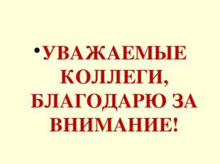 УВАЖАЕМЫЕ КОЛЛЕГИ, БЛАГОДАРЮ ЗА ВНИМАНИЕ!