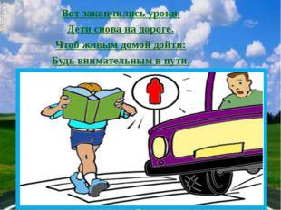 Вот закончились уроки, Дети снова на дороге. Чтоб живым домой дойти: Будь вни