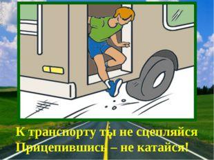 К транспорту ты не сцепляйся Прицепившись – не катайся!