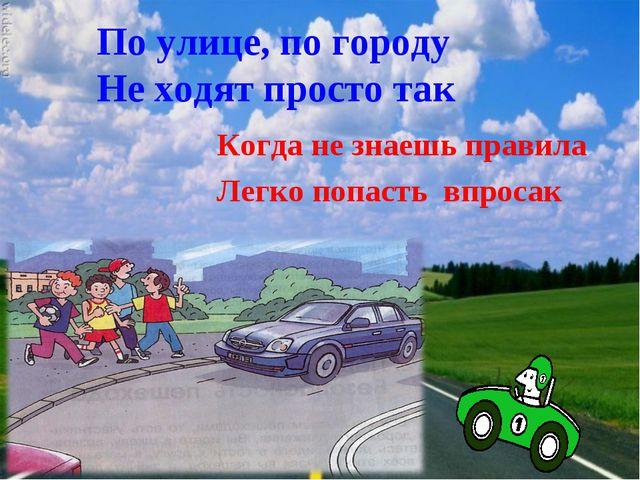 По улице, по городу Не ходят просто так Когда не знаешь правила Легко попасть...