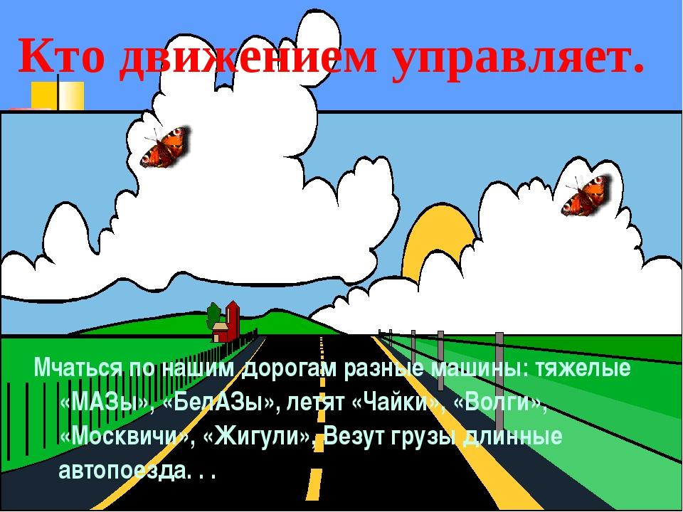Мчаться по нашим дорогам разные машины: тяжелые «МАЗы», «БелАЗы», летят «Чайк...