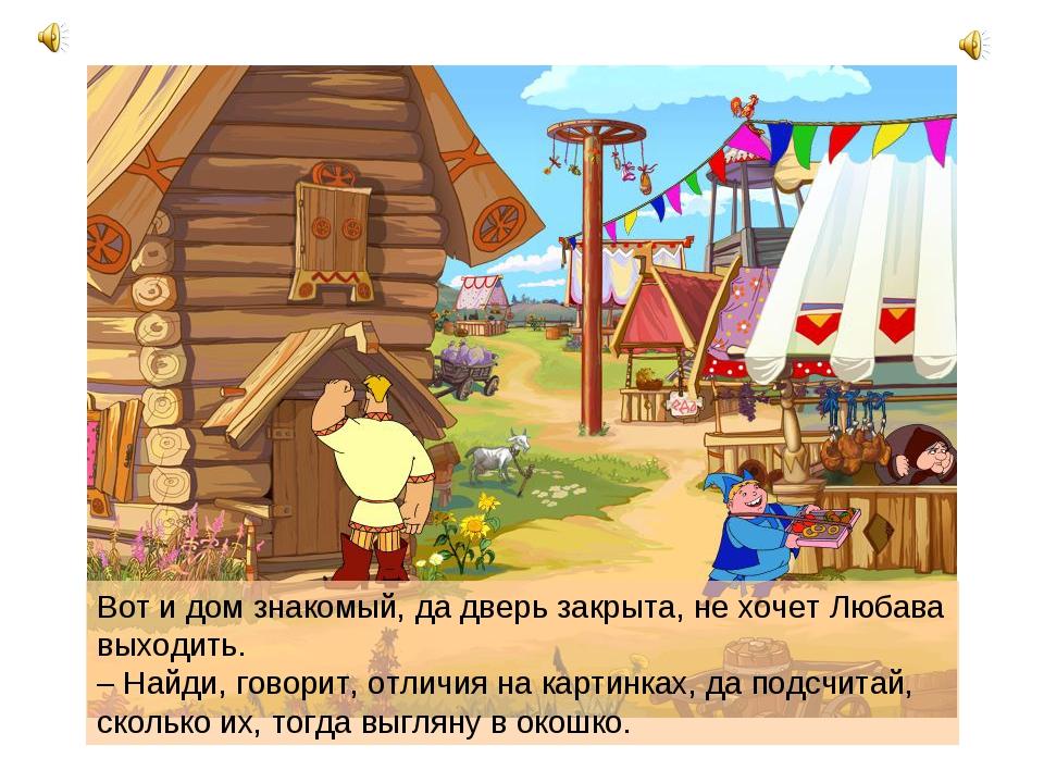 Вот и дом знакомый, да дверь закрыта, не хочет Любава выходить. – Найди, гово...