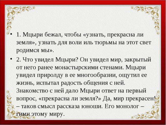 1. Мцыри бежал, чтобы «узнать, прекрасна ли земля», узнать для воли иль тюрьм...