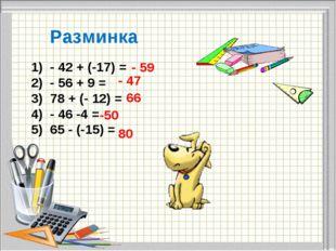 1) - 42 + (-17) = 2) - 56 + 9 = 3) 78 + (- 12) = 4) - 46 -4 = 5) 65 - (-15)
