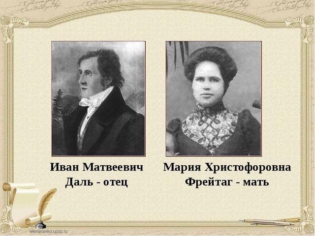 Иван Матвеевич Даль - отец Мария Христофоровна Фрейтаг - мать