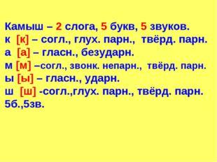 Камыш – 2 слога, 5 букв, 5 звуков. к [к] – согл., глух. парн., твёрд. парн. а