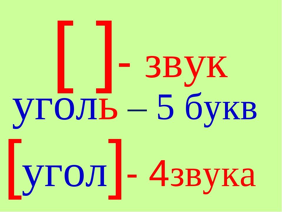 [ ]- звук уголь – 5 букв [угол]- 4звука
