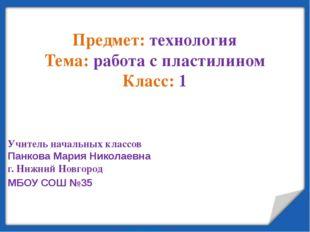 Предмет: технология Тема: работа с пластилином Класс: 1 Учитель начальных кл