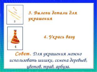 3. Вылепи детали для украшения 4. Укрась вазу Совет. Для украшения можно испо