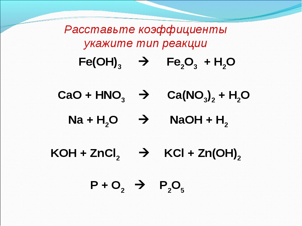 Расставьте коэффициенты укажите тип реакции Fe(OH)3  Fe2O3 + H2O CаО + HNO3...