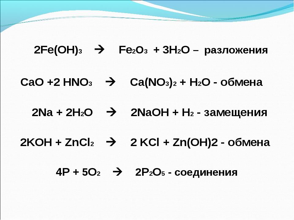 4P + 5O2  2P2O5 - соединения 2Fe(OH)3  Fe2O3 + 3H2O – разложения CаО +2 HNO...