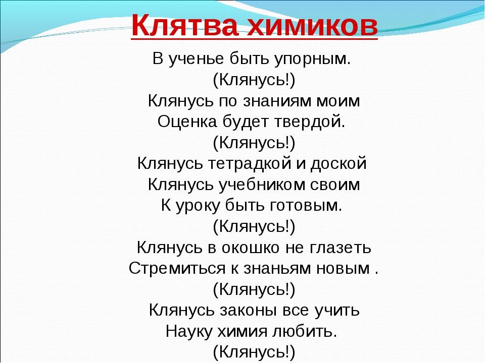 Клятва химиков В ученье быть упорным. (Клянусь!) Клянусь по знаниям моим Оцен...