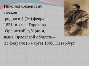 Николай Семёнович Лесков родился 4 (16) февраля 1831, в селе Горохово Орловс
